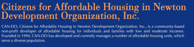 CAN-DO, Citizens for Affordable Housing in Newton Development Organization, Inc., is a community-based non-profit developer of affordable housing for individuals and families with low and moderate incomes. Founded in 1994, CAN-DO has developed and currently manages a number of affordable housing units, which serve a diverse population.